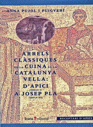 ARRELS CLÀSIQUES DE LA CUINA DE LA CATALUNYA VELLA: D'APICI (SEGLE I) A JOSEP PL
