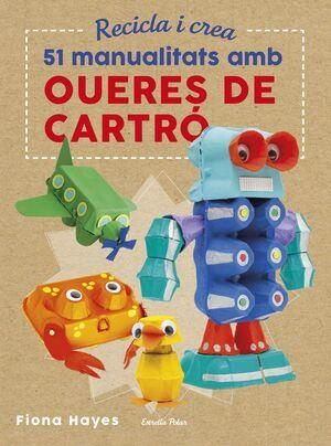 RECICLA I CREA. 51 MANUALITATS AMB OUERES DE CARTRÓ
